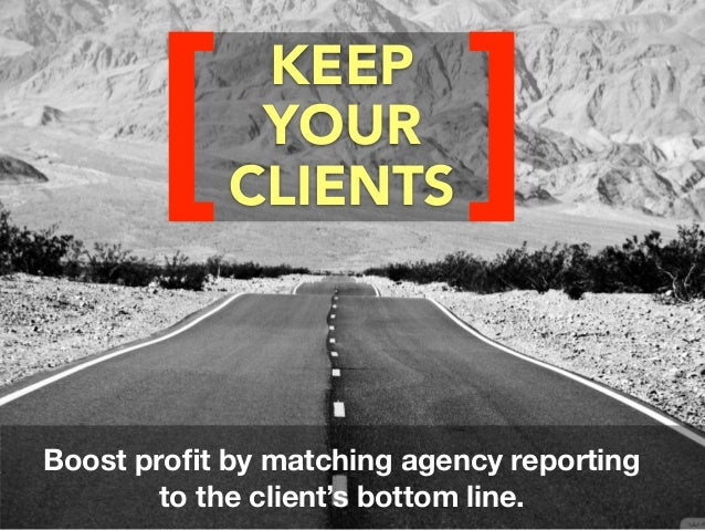 KEEP YOUR CLIENTS[ ] Boost profit by matching agency reporting to the client's bottom line.