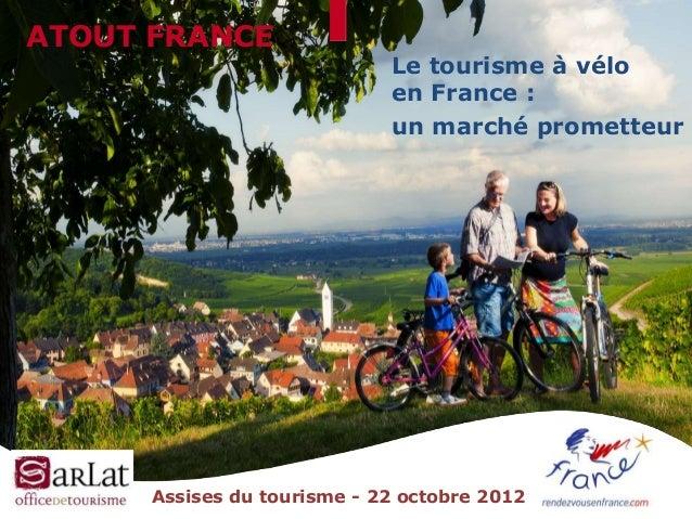 ATOUT FRANCE  Le tourisme à vélo en France : un marché prometteur  Assises du tourisme - 22 octobre 2012