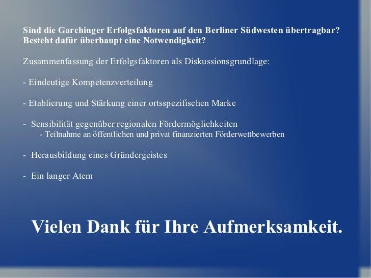 Vielen Dank für Ihre Aufmerksamkeit. Sind die Garchinger Erfolgsfaktoren auf den Berliner Südwesten übertragbar? Besteht d...