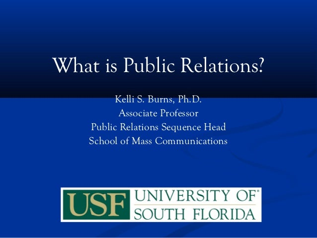 What is Public Relations?          Kelli S. Burns, Ph.D.           Associate Professor    Public Relations Sequence Head  ...