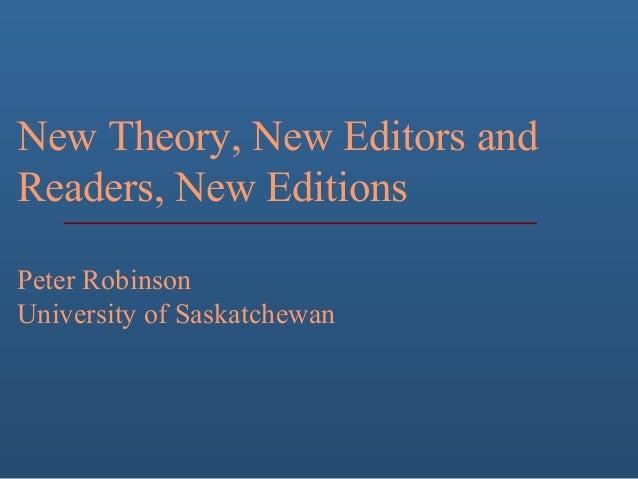 New Theory, New Editors and Readers, New Editions Peter Robinson University of Saskatchewan