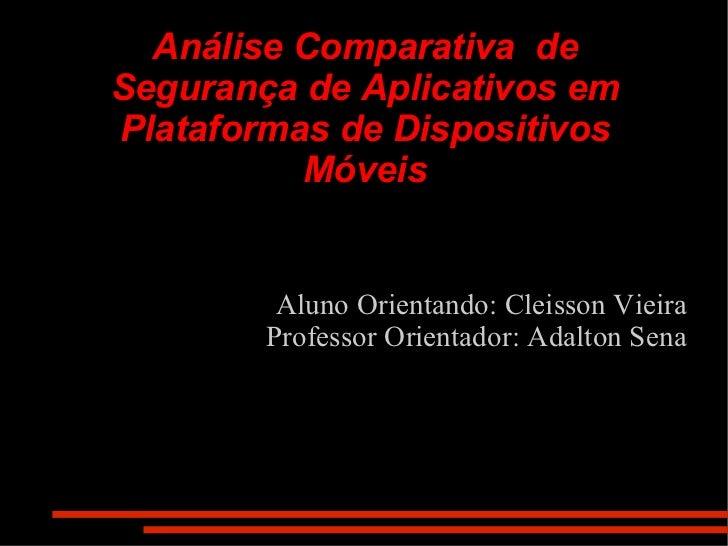 Análise Comparativa  de Segurança de Aplicativos em Plataformas de Dispositivos Móveis Aluno Orientando: Cleisson Vieira P...