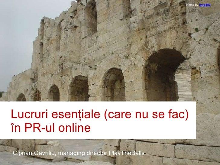 Lucruri  esenţiale  (care  nu se fac )  în PR-ul online Ciprian Gavriliu, managing director PlayTheBalls Photo by lyng883