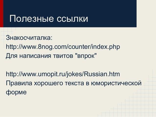 """Полезные ссылки Знакосчиталка: http://www.8nog.com/counter/index.php Для написания твитов """"впрок"""" http://www.umopit.ru/jok..."""