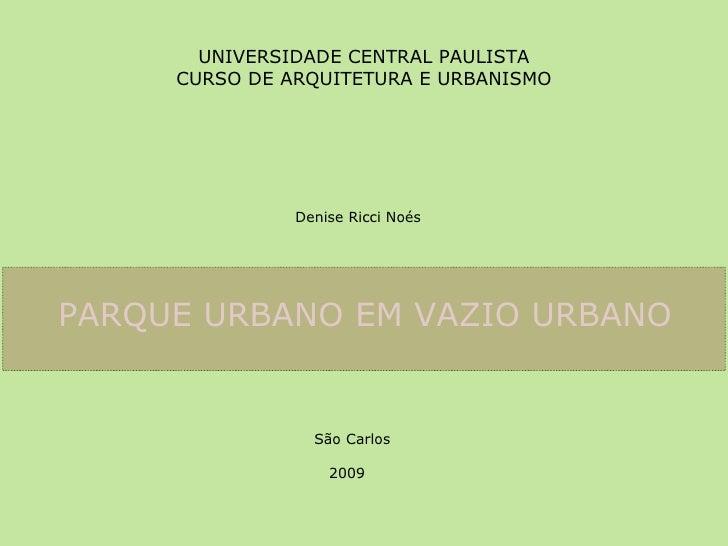 UNIVERSIDADE CENTRAL PAULISTA CURSO DE ARQUITETURA E URBANISMO Denise Ricci Noés PARQUE URBANO EM VAZIO URBANO   São Carlo...