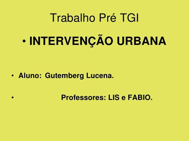 Trabalho Pré TGI      • INTERVENÇÃO URBANA  • Aluno: Gutemberg Lucena.   •           Professores: LIS e FABIO.