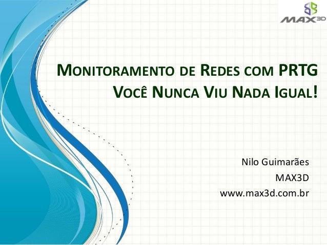 MONITORAMENTO DE REDES COM PRTG VOCÊ NUNCA VIU NADA IGUAL! Nilo Guimarães MAX3D www.max3d.com.br
