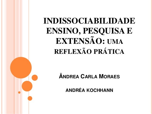 INDISSOCIABILIDADE ENSINO, PESQUISA E EXTENSÃO: UMA REFLEXÃO PRÁTICA ÂNDREA CARLA MORAES ANDRÉA KOCHHANN