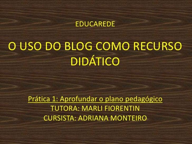 EDUCAREDEO USO DO BLOG COMO RECURSO DIDÁTICO<br />Prática 1: Aprofundar o plano pedagógicoTUTORA: MARLI FIORENTINCURSISTA:...