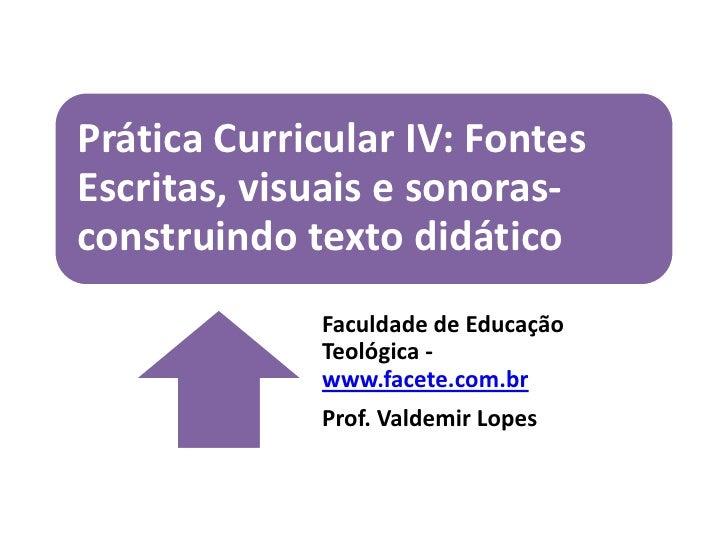 Prática Curricular IV: FontesEscritas, visuais e sonoras-construindo texto didático             Faculdade de Educação     ...