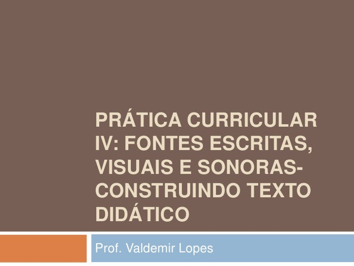 PRÁTICA CURRICULARIV: FONTES ESCRITAS,VISUAIS E SONORAS-CONSTRUINDO TEXTODIDÁTICOProf. Valdemir Lopes