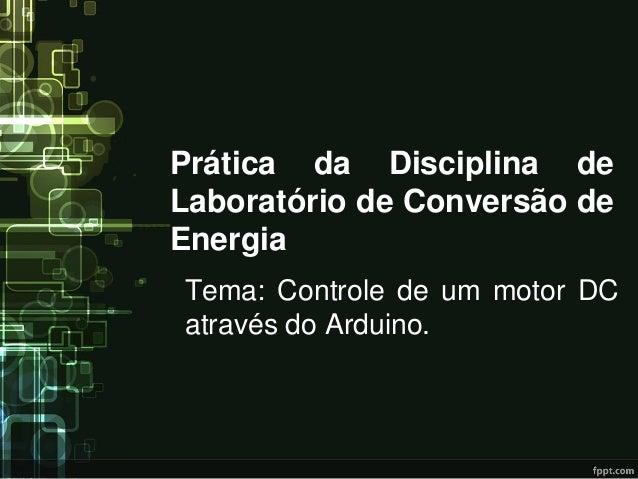 Prática da Disciplina de Laboratório de Conversão de Energia  Tema: Controle de um motor DC através do Arduino.