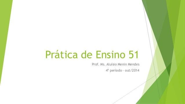 Prática de Ensino 51 Prof. Ms. Aluísio Menin Mendes 4º período – out/2014