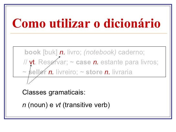 Como utilizar o dicionário <ul><li>book  [buk]  n.  livro;  (notebook)  caderno; </li></ul><ul><li>  //  vt . Reservar; ~ ...