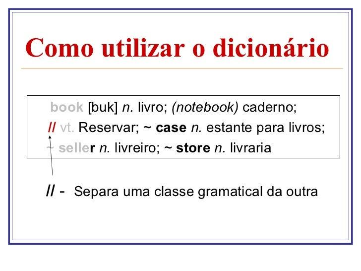 Como utilizar o dicionário <ul><li>book   [buk]  n.  livro;  (notebook)  caderno; </li></ul><ul><li>  //  vt.  Reservar; ~...
