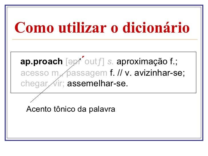 Como utilizar o dicionário <ul><li>ap.proach  [ ə pr ´ outƒ]  s.  aproximação f.;  acesso m., passagem  f. // v. avizinhar...