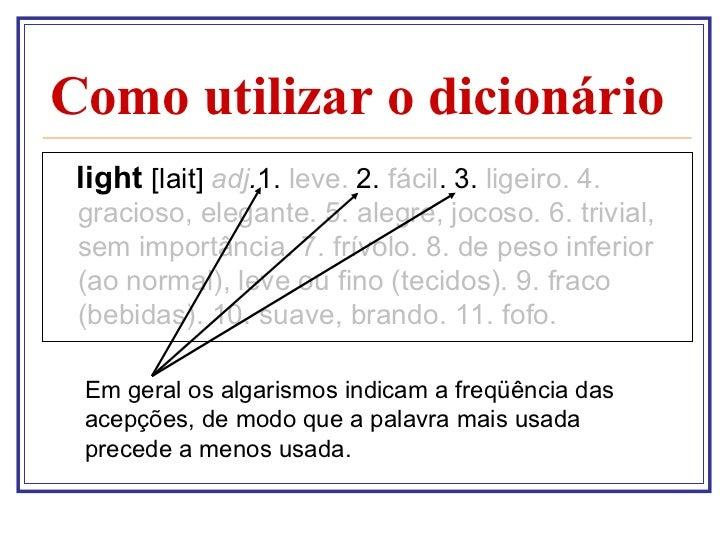 Como utilizar o dicionário <ul><li>light  [lait]  adj . 1.  leve.  2.  fácil . 3.  ligeiro.   4. gracioso, elegante. 5. al...