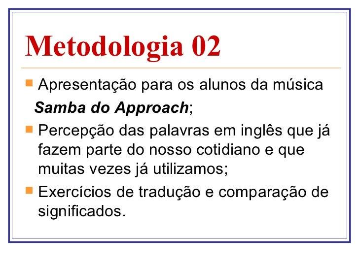 Metodologia 02 <ul><li>Apresentação para os alunos da música  </li></ul><ul><li>Samba do Approach ; </li></ul><ul><li>Perc...