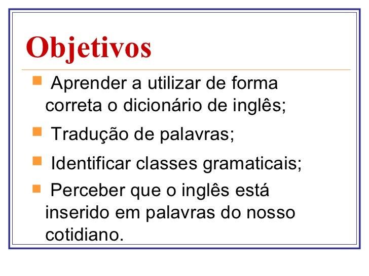 Objetivos <ul><li>Aprender a utilizar de forma correta o dicionário de inglês; </li></ul><ul><li>Tradução de palavras; </l...