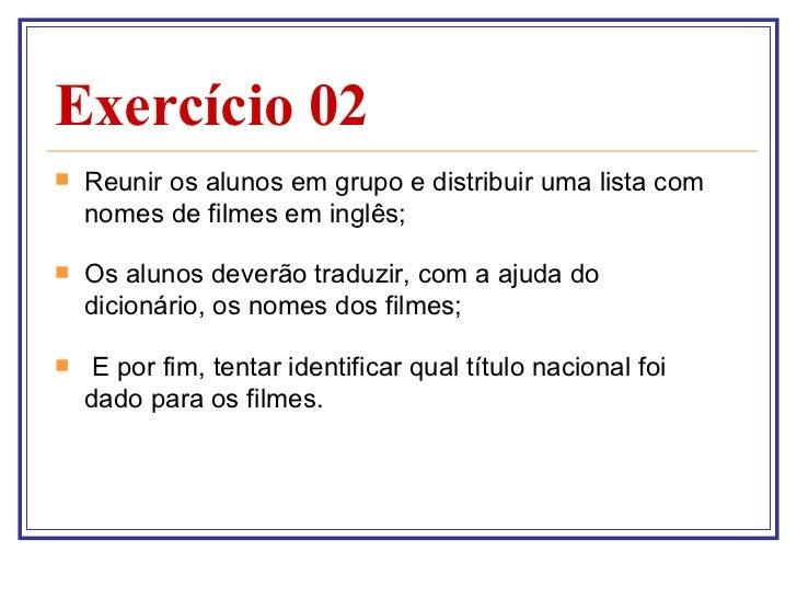 Exercício 02 <ul><li>Reunir os alunos em grupo e distribuir uma lista com nomes de filmes em inglês; </li></ul><ul><li>Os ...