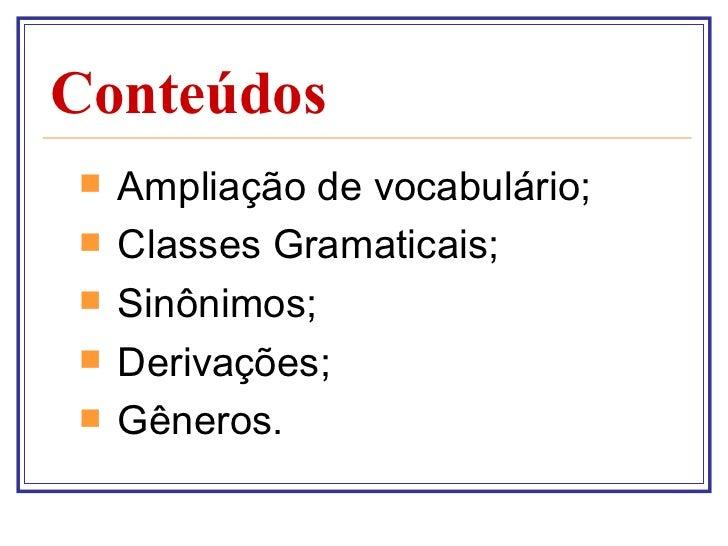 Conteúdos <ul><li>Ampliação de vocabulário;  </li></ul><ul><li>Classes Gramaticais; </li></ul><ul><li>Sinônimos; </li></ul...