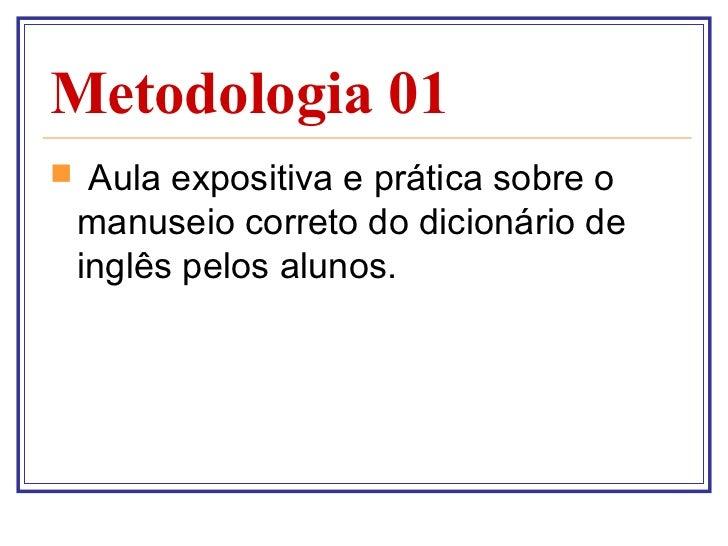 Metodologia 01 <ul><li>Aula expositiva e prática sobre o manuseio correto do dicionário de inglês pelos alunos. </li></ul>