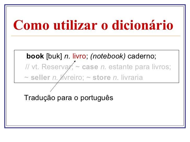 Como utilizar o dicionário  <ul><li>book  [buk]  n.   livro ;  (notebook)  caderno; </li></ul><ul><li>  // vt. Reservar; ~...