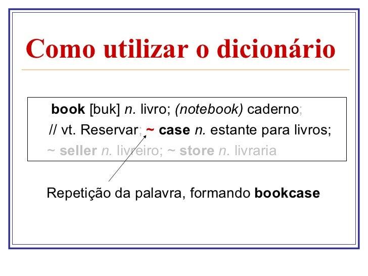 Como utilizar o dicionário <ul><li>book  [buk]  n.  livro;  (notebook)  caderno ; </li></ul><ul><li>  // vt. Reservar ;   ...