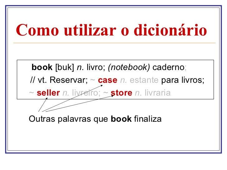 Como utilizar o dicionário <ul><li>book  [buk]  n.  livro;  (notebook)  caderno ; </li></ul><ul><li>  // vt. Reservar;  ~ ...