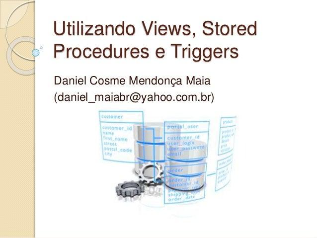 Utilizando Views, Stored  Procedures e Triggers  Daniel Cosme Mendonça Maia  (daniel_maiabr@yahoo.com.br)