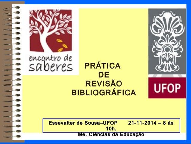 PRÁTICA DE REVISÃO BIBLIOGRÁFICA Essevalter de Sousa–UFOP 21-11-2014 – 8 às 10h. Me. Ciências da Educação