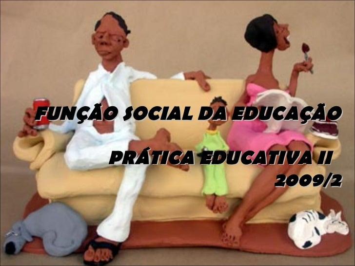 FUNÇÃO SOCIAL DA EDUCAÇÃO  PRÁTICA EDUCATIVA II  2009/2