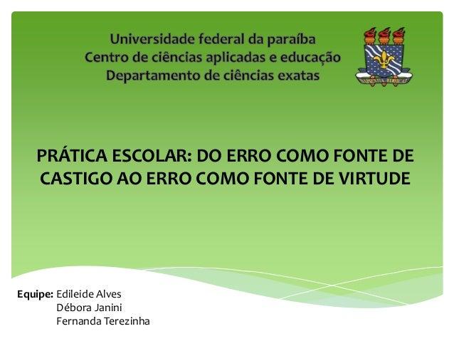 PRÁTICA ESCOLAR: DO ERRO COMO FONTE DE CASTIGO AO ERRO COMO FONTE DE VIRTUDE Equipe: Edileide Alves Débora Janini Fernanda...