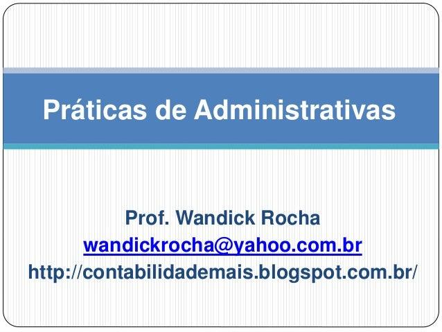 Prof. Wandick Rocha wandickrocha@yahoo.com.br http://contabilidademais.blogspot.com.br/ Práticas de Administrativas