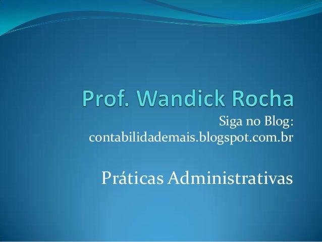 Siga no Blog: contabilidademais.blogspot.com.br  Práticas Administrativas