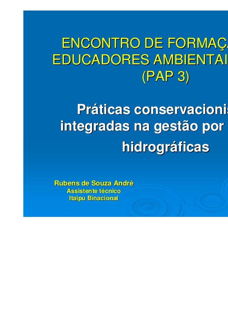 ENCONTRO DE FORMAÇÃO DEEDUCADORES AMBIENTAIS – FEA         (PAP 3)    Práticas conservacionistas integradas na gestão por ...