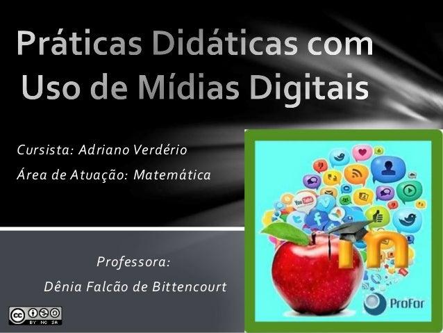 Cursista: Adriano Verdério  Área de Atuação: Matemática  Professora:  Dênia Falcão de Bittencourt