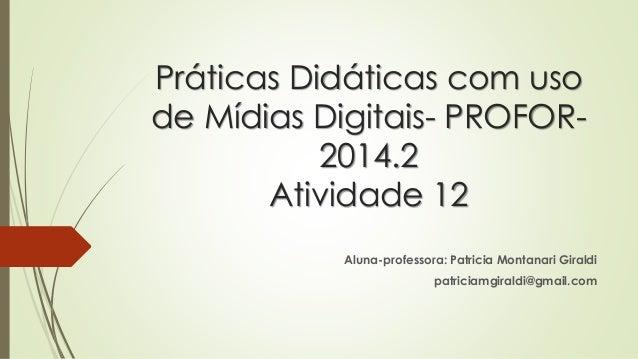 Práticas Didáticas com uso  de Mídias Digitais- PROFOR-  2014.2  Atividade 12  Aluna-professora: Patricia Montanari Girald...