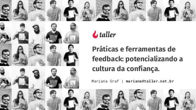 Práticas e ferramentas de feedback: potencializando a cultura da confiança. Mariana Graf | mariana@taller.net.br