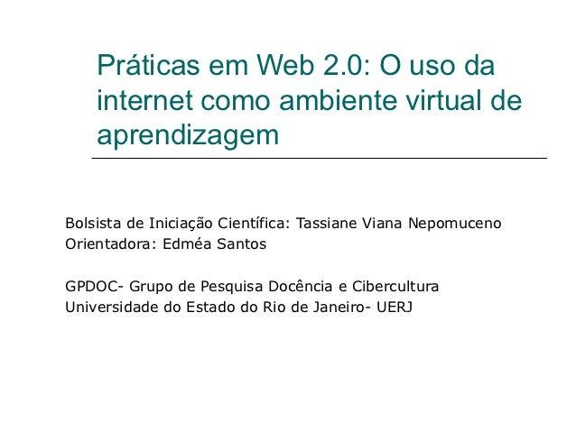 Práticas em Web 2.0: O uso da    internet como ambiente virtual de    aprendizagemBolsista de Iniciação Científica: Tassia...