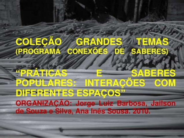 """COLEÇÃO        GRANDES        TEMAS(PROGRAMA CONEXÕES DE SABERES)""""PRÁTICAS     E     SABERESPOPULARES: INTERAÇÕES COMDIFER..."""