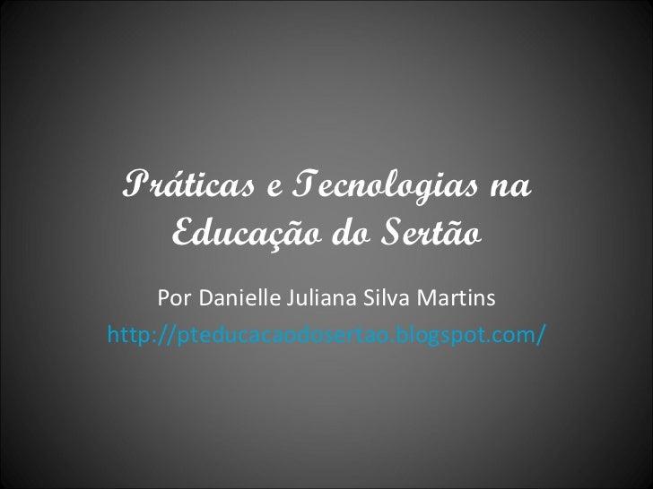 Práticas e Tecnologias na Educação do Sertão Por Danielle Juliana Silva Martins http://pteducacaodosertao.blogspot.com/