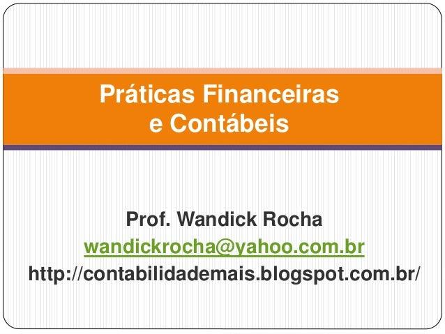 Prof. Wandick Rocha wandickrocha@yahoo.com.br http://contabilidademais.blogspot.com.br/ Práticas Financeiras e Contábeis