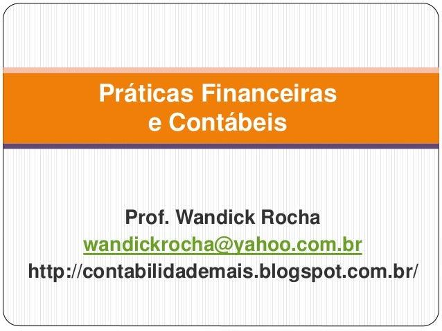 Práticas Financeiras  e Contábeis  Prof. Wandick Rocha  wandickrocha@yahoo.com.br  http://contabilidademais.blogspot.com.b...