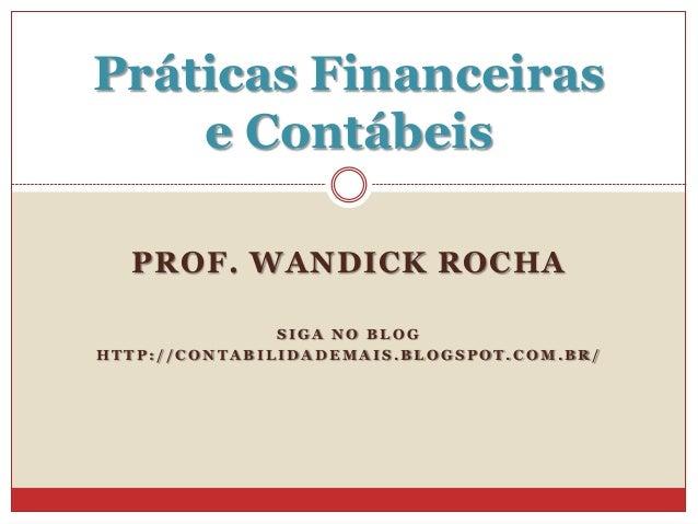 Práticas Financeiras e Contábeis PROF. WANDICK ROCHA SIGA NO BLOG HTTP://CONTABILIDADEMAIS.BLOGSPOT.COM.BR/