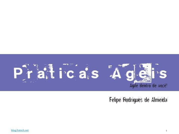 Praticas Ageis                             Agile dentro de você!                     Felipe Rodrigues de Almeida   blog.fr...