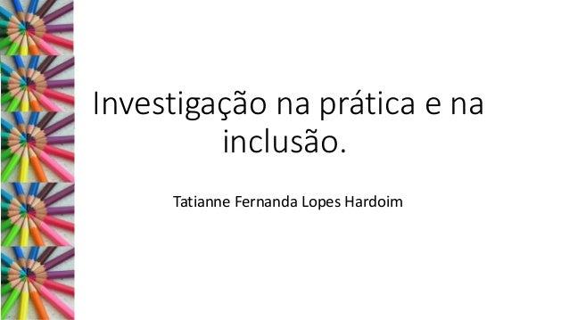 Investigação na prática e na inclusão. Tatianne Fernanda Lopes Hardoim