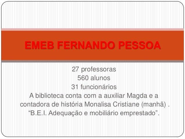 EMEB FERNANDO PESSOA                  27 professoras                    560 alunos                  31 funcionários   A bi...