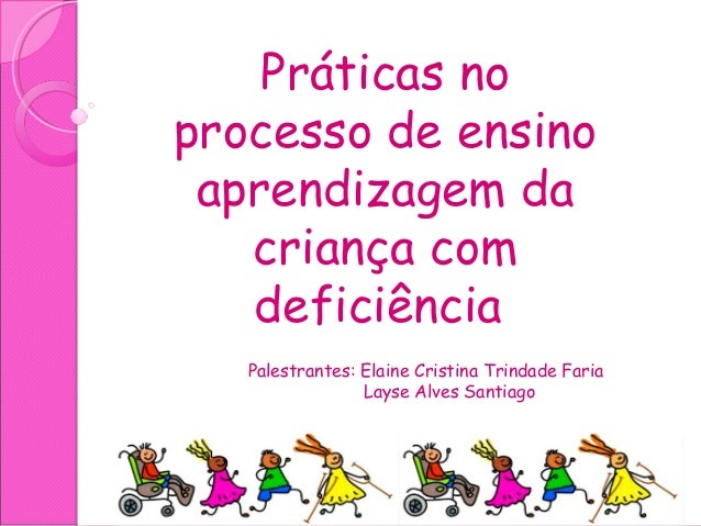 Práticas no processo de ensino aprendizagem da criança com deficiência Palestrantes: Elaine Cristina Trindade Faria Layse ...