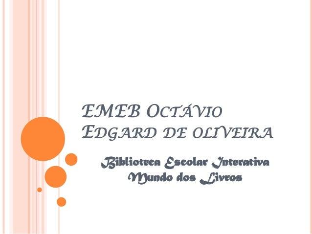 EMEB OCTÁVIOEDGARD DE OLIVEIRA Biblioteca Escolar Interativa     Mundo dos Livros